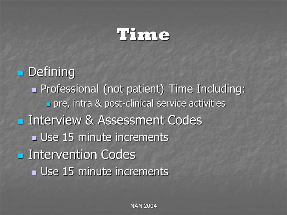 NAN 2004 Time Defining Defining Professional (not patient) Time Including: Professional (not patient) Time Including: pre, intra & post-clinical service activities pre, intra & post-clinical service activities Interview & Assessment Codes Interview & Assessment Codes Use 15 minute increments Use 15 minute increments Intervention Codes Intervention Codes Use 15 minute increments Use 15 minute increments