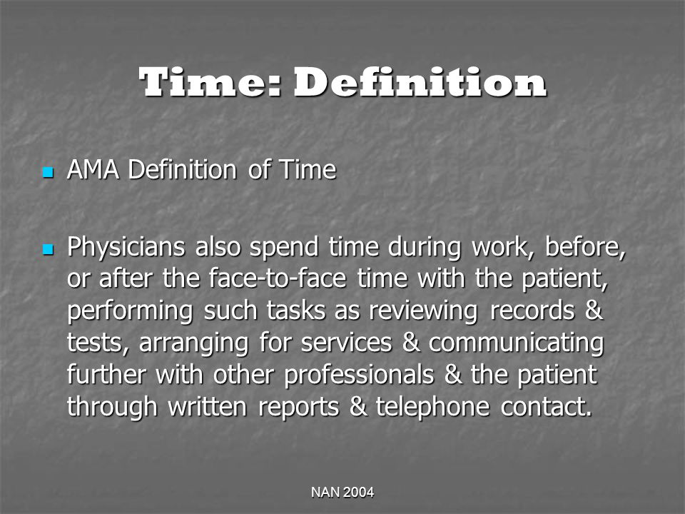 NAN 2004 Time: Definition AMA Definition of Time AMA Definition of Time Physicians also spend time during work, before, or after the face-to-face time with the patient, performing such tasks as reviewing records & tests, arranging for services & communicating further with other professionals & the patient through written reports & telephone contact.