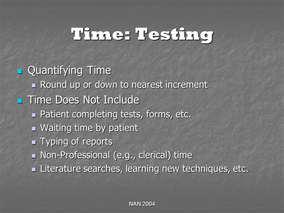 NAN 2004 Time: Testing Quantifying Time Quantifying Time Round up or down to nearest increment Round up or down to nearest increment Time Does Not Include Time Does Not Include Patient completing tests, forms, etc.