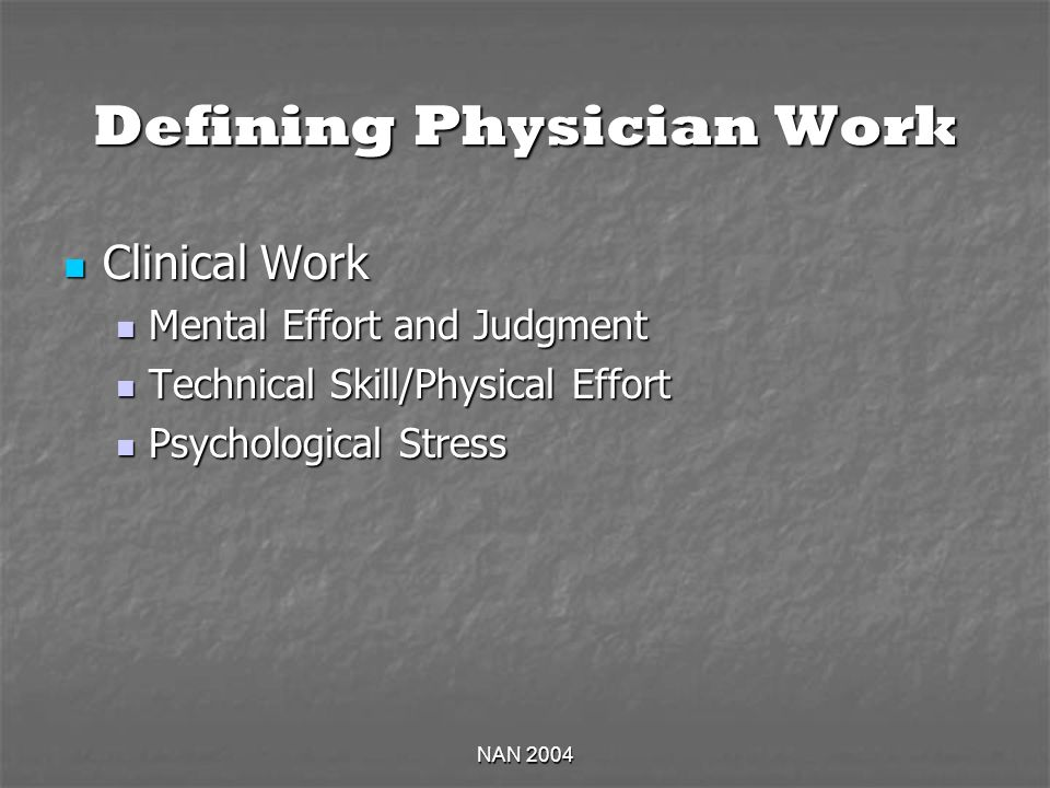 NAN 2004 Defining Physician Work Clinical Work Clinical Work Mental Effort and Judgment Mental Effort and Judgment Technical Skill/Physical Effort Tec