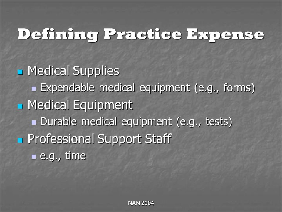 NAN 2004 Defining Practice Expense Medical Supplies Medical Supplies Expendable medical equipment (e.g., forms) Expendable medical equipment (e.g., forms) Medical Equipment Medical Equipment Durable medical equipment (e.g., tests) Durable medical equipment (e.g., tests) Professional Support Staff Professional Support Staff e.g., time e.g., time