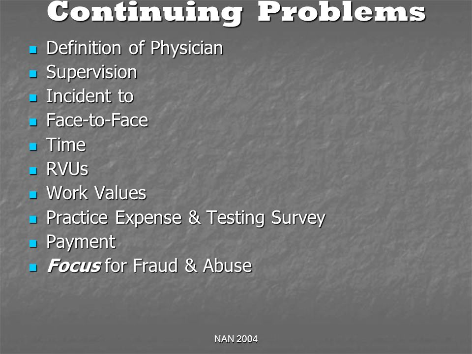 NAN 2004 Continuing Problems Definition of Physician Definition of Physician Supervision Supervision Incident to Incident to Face-to-Face Face-to-Face Time Time RVUs RVUs Work Values Work Values Practice Expense & Testing Survey Practice Expense & Testing Survey Payment Payment Focus for Fraud & Abuse Focus for Fraud & Abuse