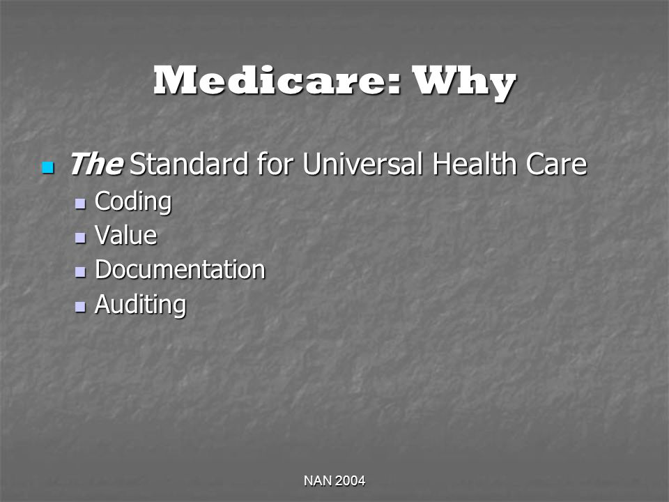 NAN 2004 Medicare: Why The Standard for Universal Health Care The Standard for Universal Health Care Coding Coding Value Value Documentation Documentation Auditing Auditing