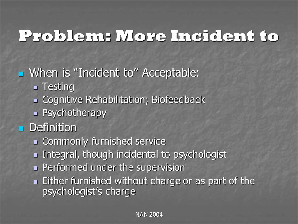 NAN 2004 Problem: More Incident to When is Incident to Acceptable: When is Incident to Acceptable: Testing Testing Cognitive Rehabilitation; Biofeedback Cognitive Rehabilitation; Biofeedback Psychotherapy Psychotherapy Definition Definition Commonly furnished service Commonly furnished service Integral, though incidental to psychologist Integral, though incidental to psychologist Performed under the supervision Performed under the supervision Either furnished without charge or as part of the psychologists charge Either furnished without charge or as part of the psychologists charge