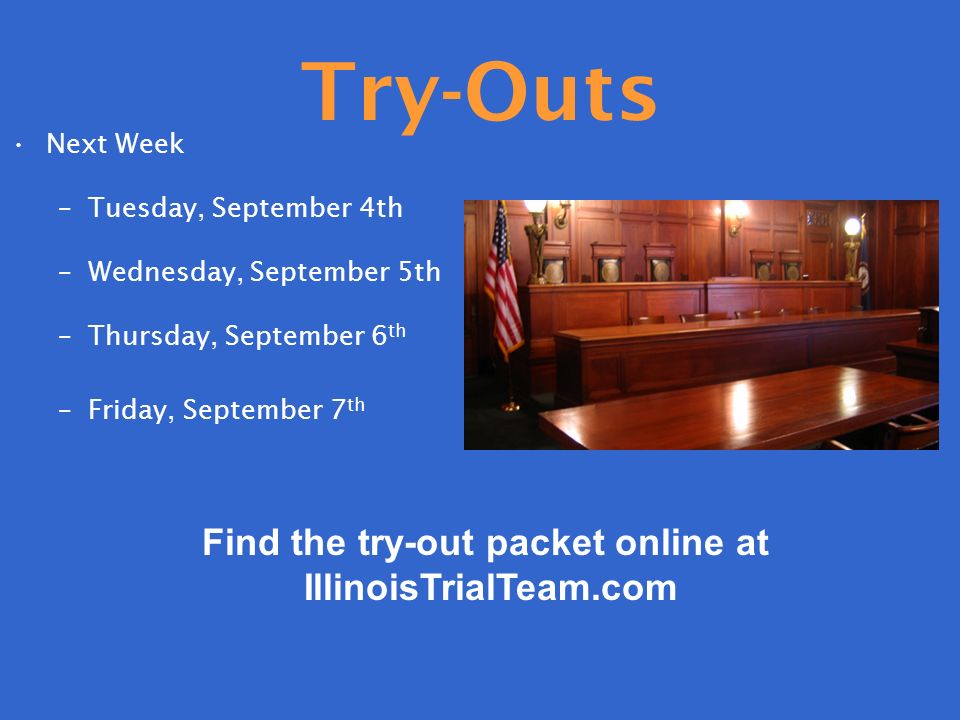Try-Outs Next Week –Tuesday, September 4th –Wednesday, September 5th –Thursday, September 6 th –Friday, September 7 th Find the try-out packet online at IllinoisTrialTeam.com