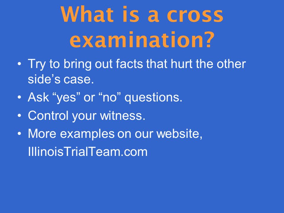 What is a cross examination. Try to bring out facts that hurt the other sides case.