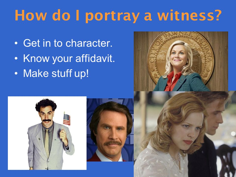 How do I portray a witness Get in to character. Know your affidavit. Make stuff up!