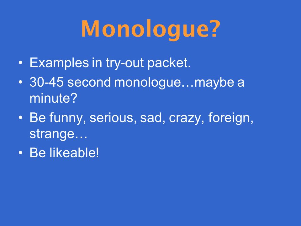 Monologue. Examples in try-out packet. 30-45 second monologue…maybe a minute.