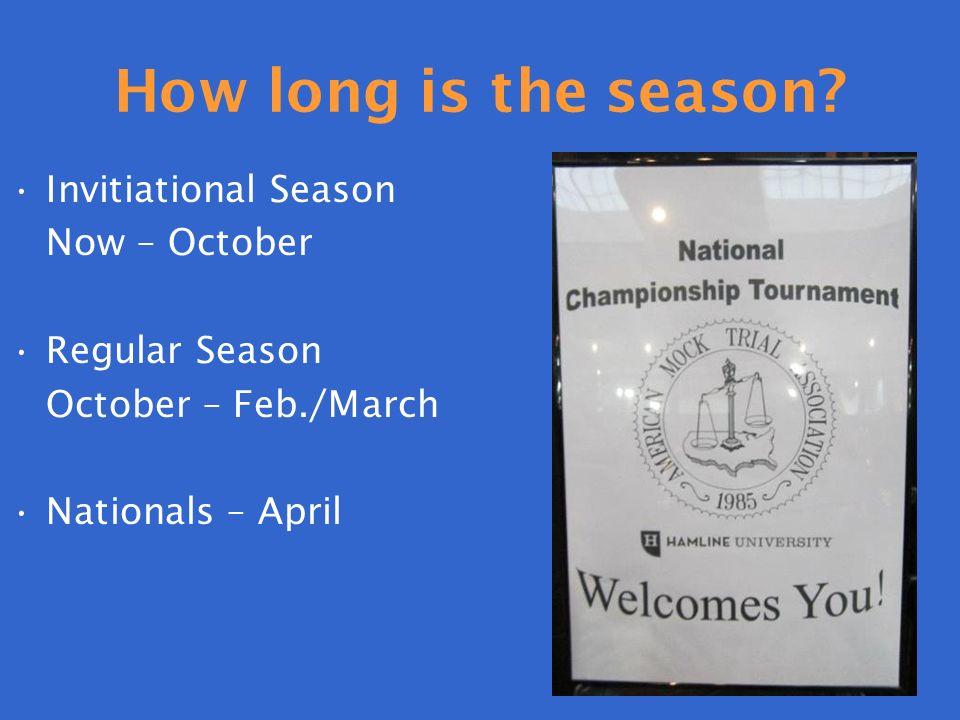 How long is the season? Invitiational Season Now – October Regular Season October – Feb./March Nationals – April