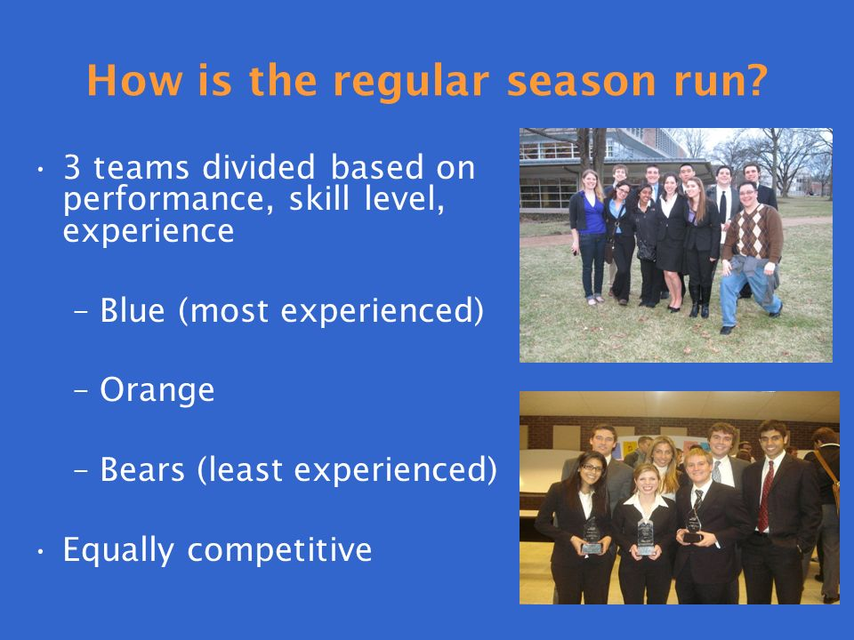 How is the regular season run? 3 teams divided based on performance, skill level, experience –Blue (most experienced) –Orange –Bears (least experience