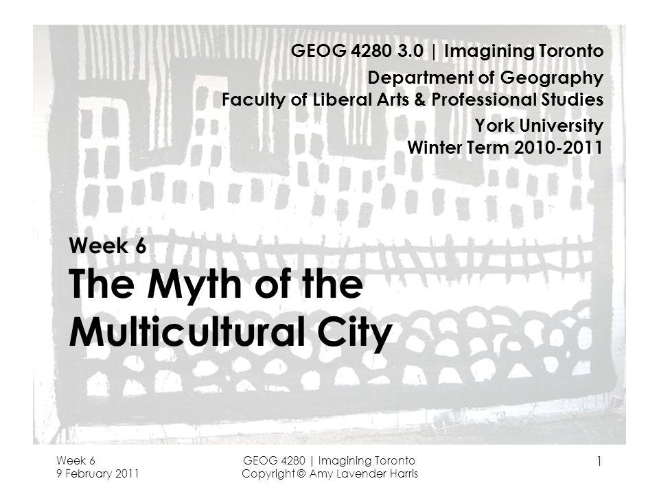 Week 6 9 February 2011 GEOG 4280 | Imagining Toronto Copyright © Amy Lavender Harris 1 Week 6 The Myth of the Multicultural City GEOG 4280 3.0 | Imagi