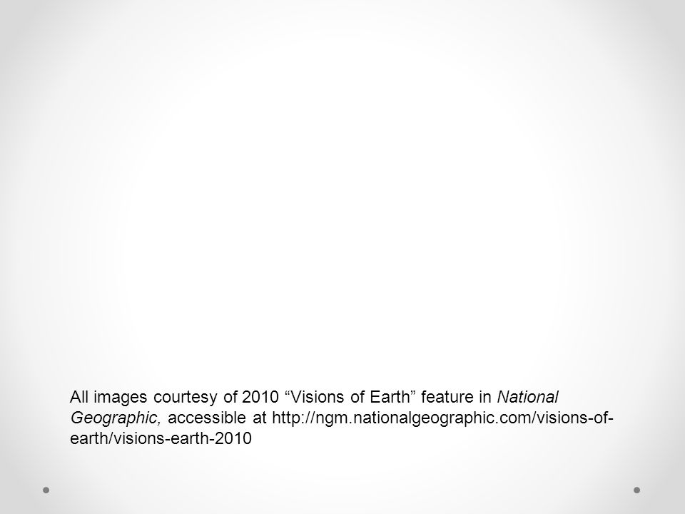 All images courtesy of 2010 Visions of Earth feature in National Geographic, accessible at   earth/visions-earth-2010