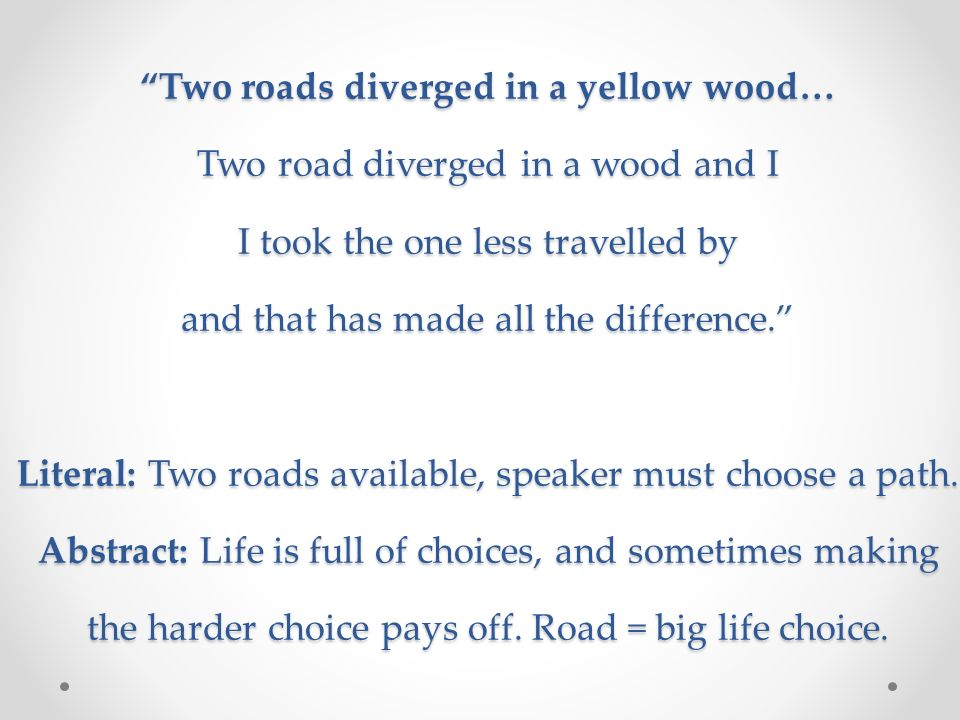 Two roads diverged in a yellow wood… Two road diverged in a wood and I I took the one less travelled by and that has made all the difference.