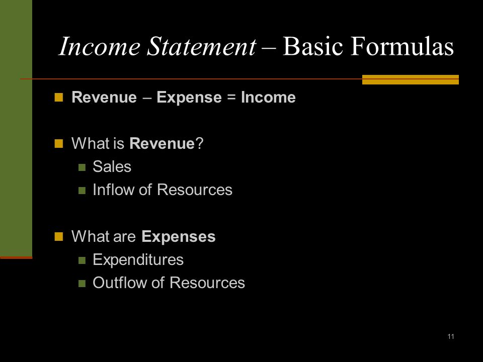 11 Income Statement – Basic Formulas Revenue – Expense = Income What is Revenue? Sales Inflow of Resources What are Expenses Expenditures Outflow of R