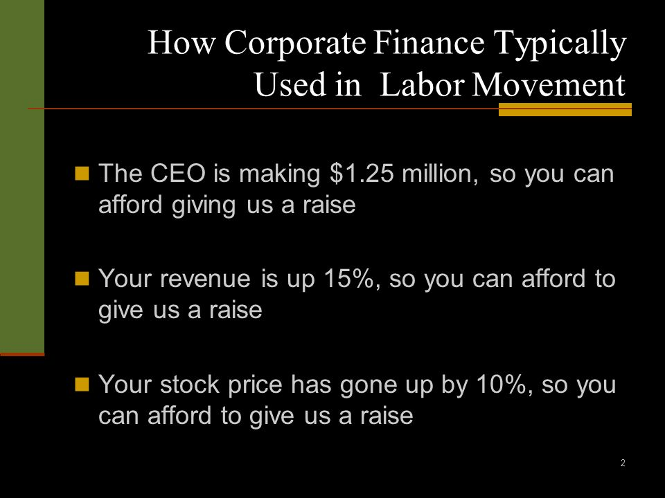 2 How Corporate Finance Typically Used in Labor Movement The CEO is making $1.25 million, so you can afford giving us a raise Your revenue is up 15%, so you can afford to give us a raise Your stock price has gone up by 10%, so you can afford to give us a raise