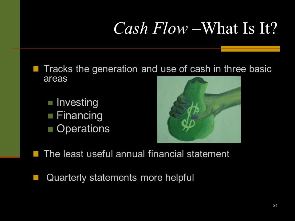 24 Cash Flow –What Is It? Tracks the generation and use of cash in three basic areas Investing Financing Operations The least useful annual financial