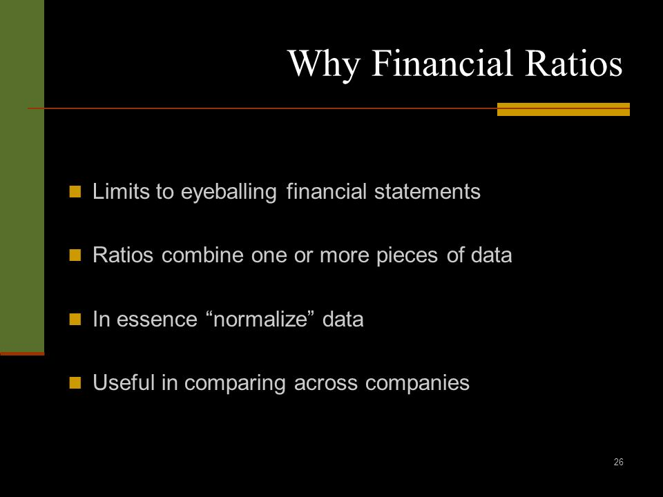 26 Why Financial Ratios Limits to eyeballing financial statements Ratios combine one or more pieces of data In essence normalize data Useful in compar