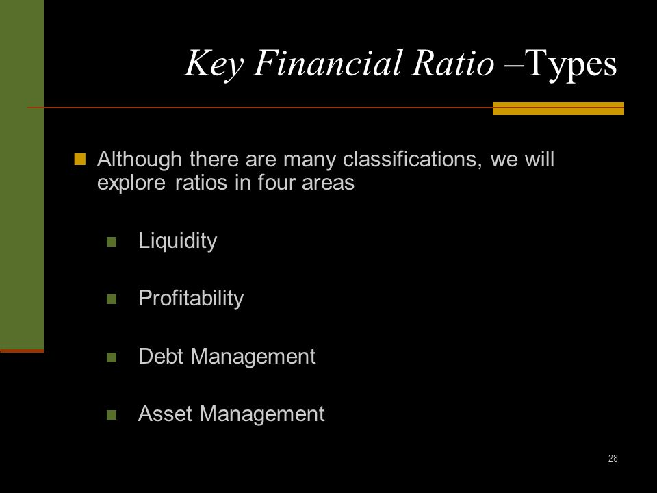 28 Key Financial Ratio –Types Although there are many classifications, we will explore ratios in four areas Liquidity Profitability Debt Management Asset Management