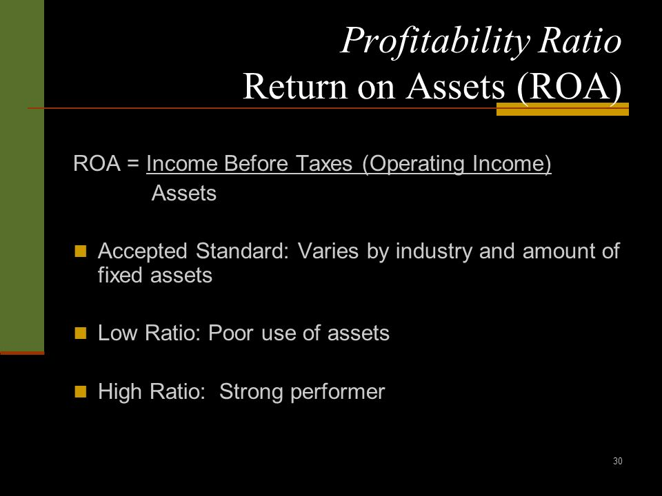 30 Profitability Ratio Return on Assets (ROA) ROA = Income Before Taxes (Operating Income) Assets Accepted Standard: Varies by industry and amount of fixed assets Low Ratio: Poor use of assets High Ratio: Strong performer