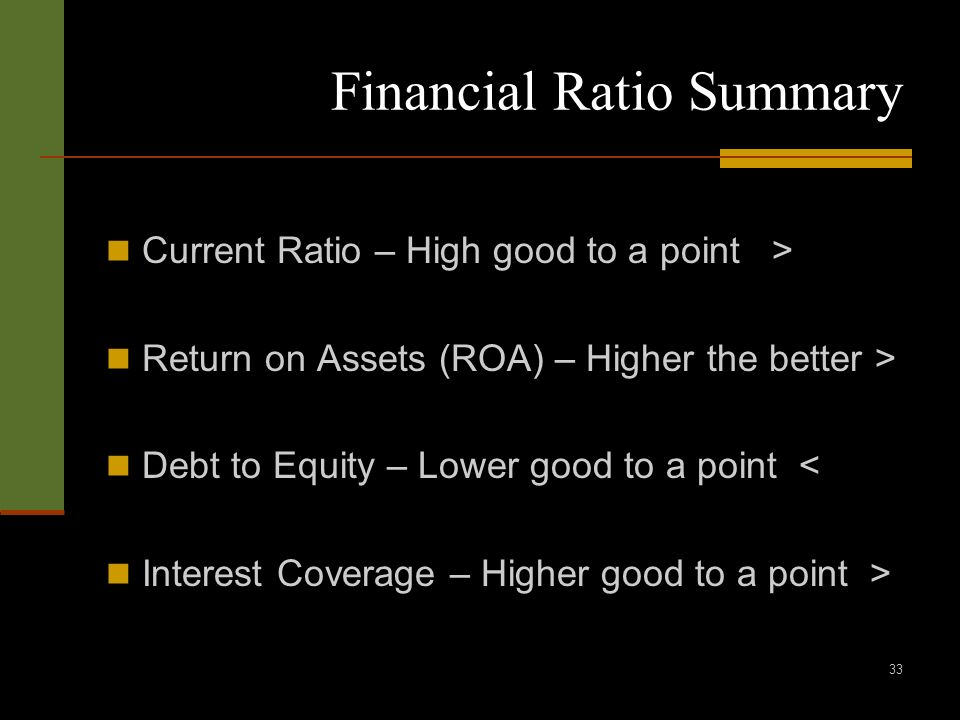 33 Financial Ratio Summary Current Ratio – High good to a point > Return on Assets (ROA) – Higher the better > Debt to Equity – Lower good to a point < Interest Coverage – Higher good to a point >