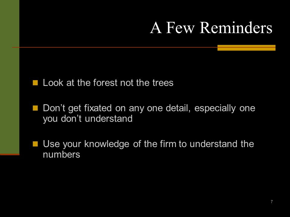 7 A Few Reminders Look at the forest not the trees Dont get fixated on any one detail, especially one you dont understand Use your knowledge of the firm to understand the numbers