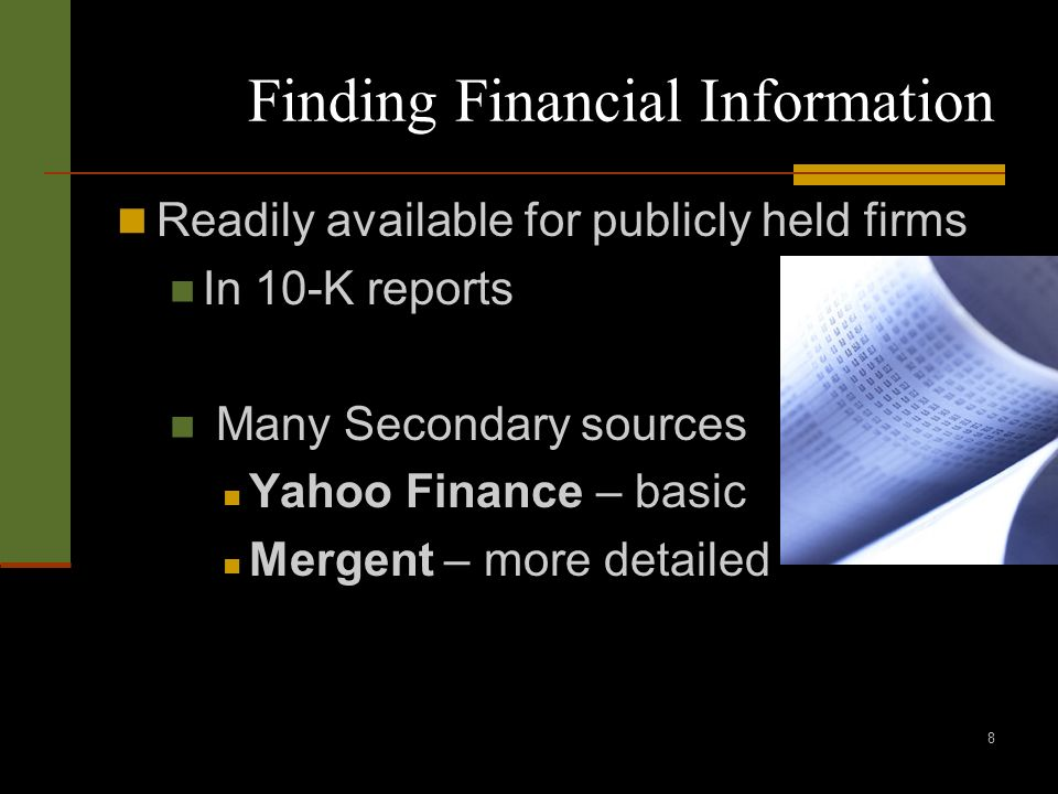8 Finding Financial Information Readily available for publicly held firms In 10-K reports Many Secondary sources Yahoo Finance – basic Mergent – more detailed
