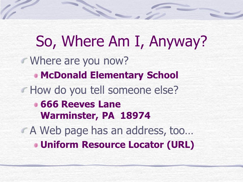 So, Where Am I, Anyway? Where are you now? McDonald Elementary School How do you tell someone else? 666 Reeves Lane Warminster, PA 18974 A Web page ha