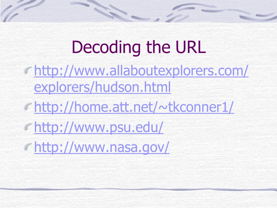 Decoding the URL http://www.allaboutexplorers.com/ explorers/hudson.html http://home.att.net/~tkconner1/ http://www.psu.edu/ http://www.nasa.gov/