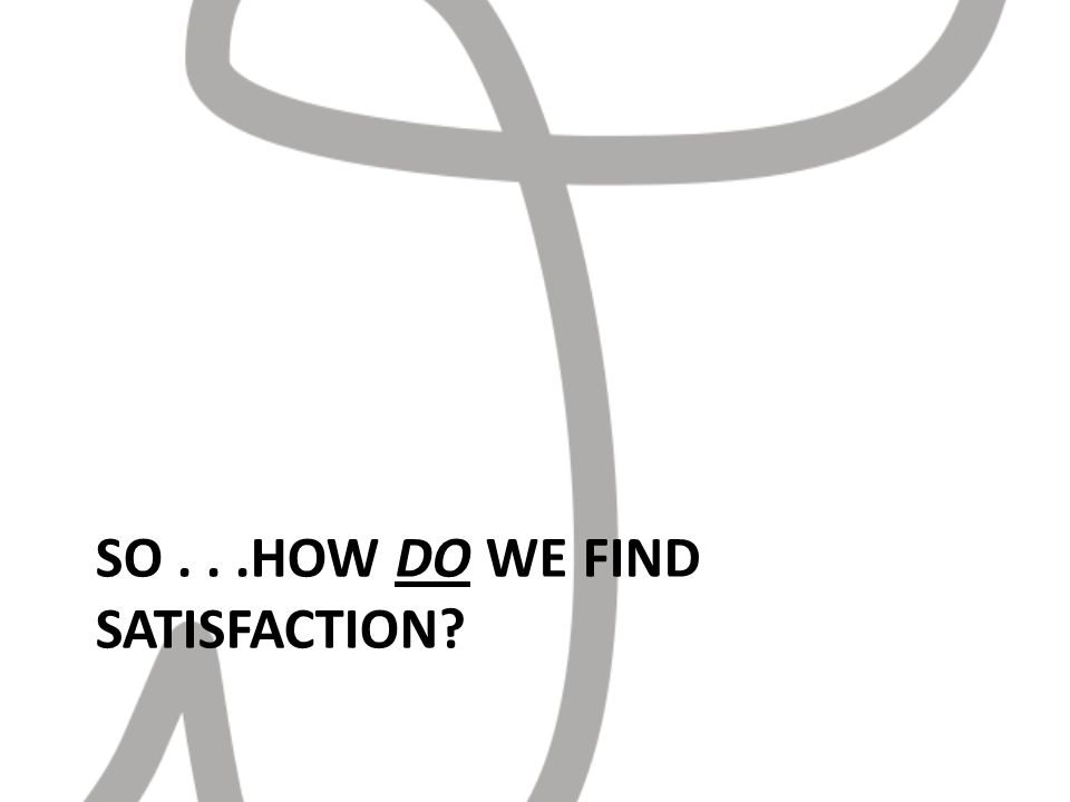 SO...HOW DO WE FIND SATISFACTION