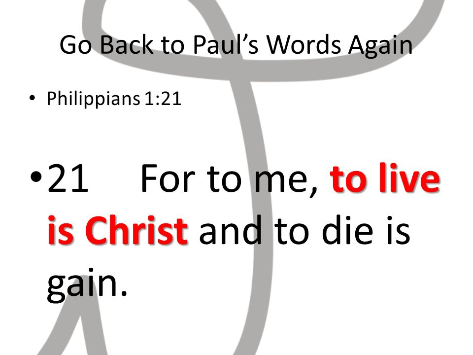 Go Back to Pauls Words Again Philippians 1:21 to live is Christ 21 For to me, to live is Christ and to die is gain.