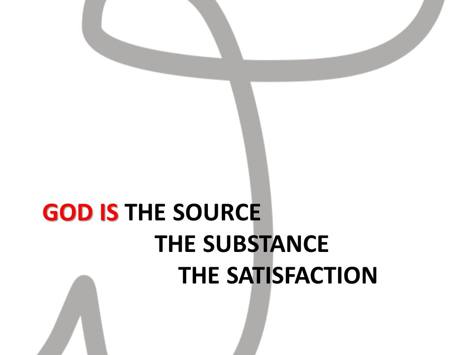 GOD IS GOD IS THE SOURCE THE SUBSTANCE THE SATISFACTION