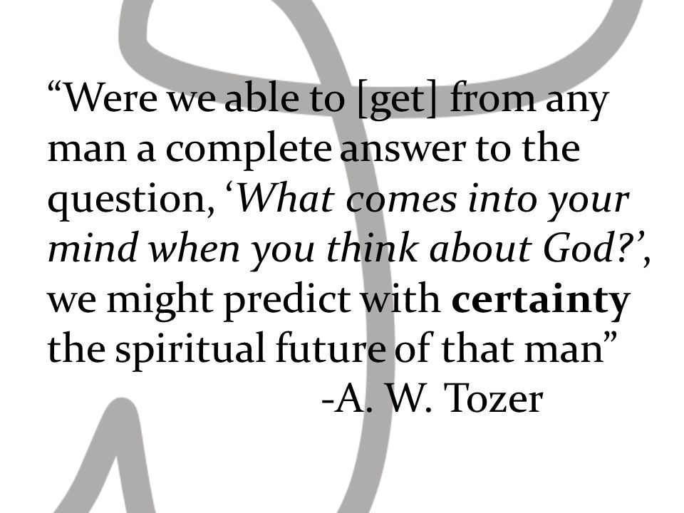 Were we able to [get] from any man a complete answer to the question, What comes into your mind when you think about God , we might predict with certainty the spiritual future of that man -A.