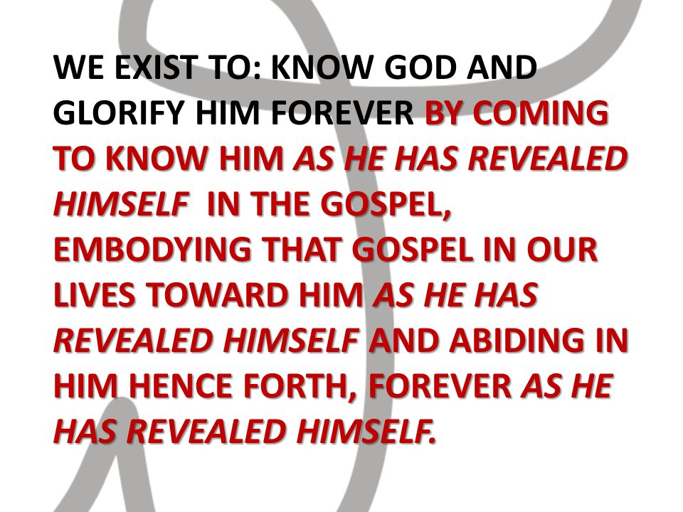 BY COMING TO KNOW HIM AS HE HAS REVEALED HIMSELF IN THE GOSPEL, EMBODYING THAT GOSPEL IN OUR LIVES TOWARD HIM AS HE HAS REVEALED HIMSELF AND ABIDING IN HIM HENCE FORTH, FOREVER AS HE HAS REVEALED HIMSELF.