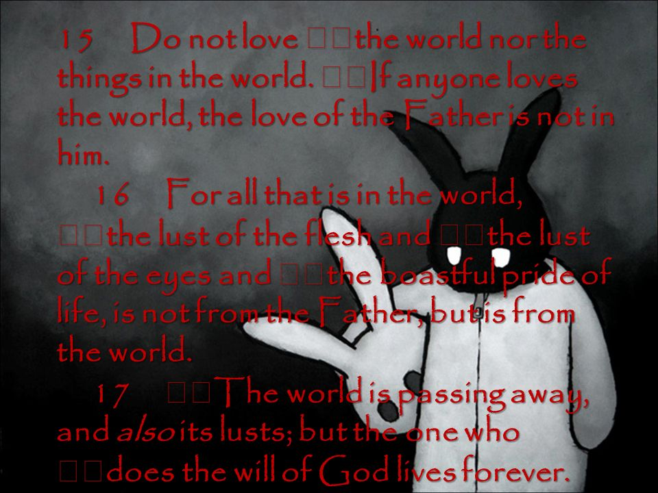 15 Do not love the world nor the things in the world.