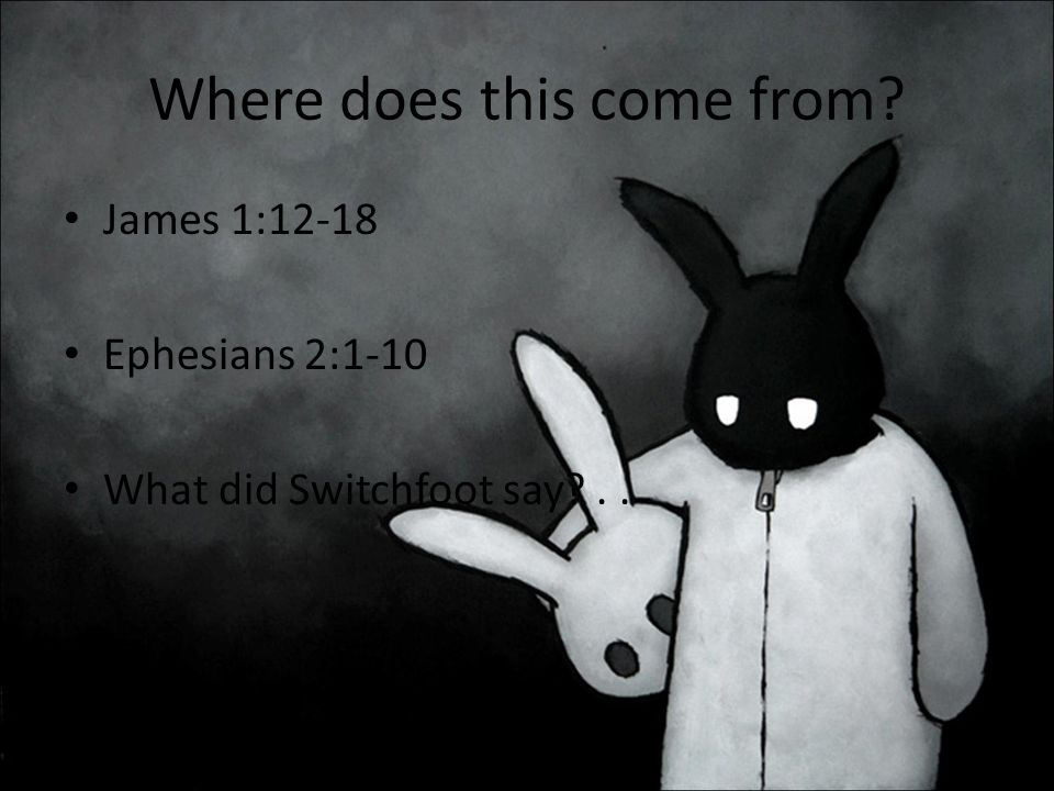 Where does this come from James 1:12-18 Ephesians 2:1-10 What did Switchfoot say ..
