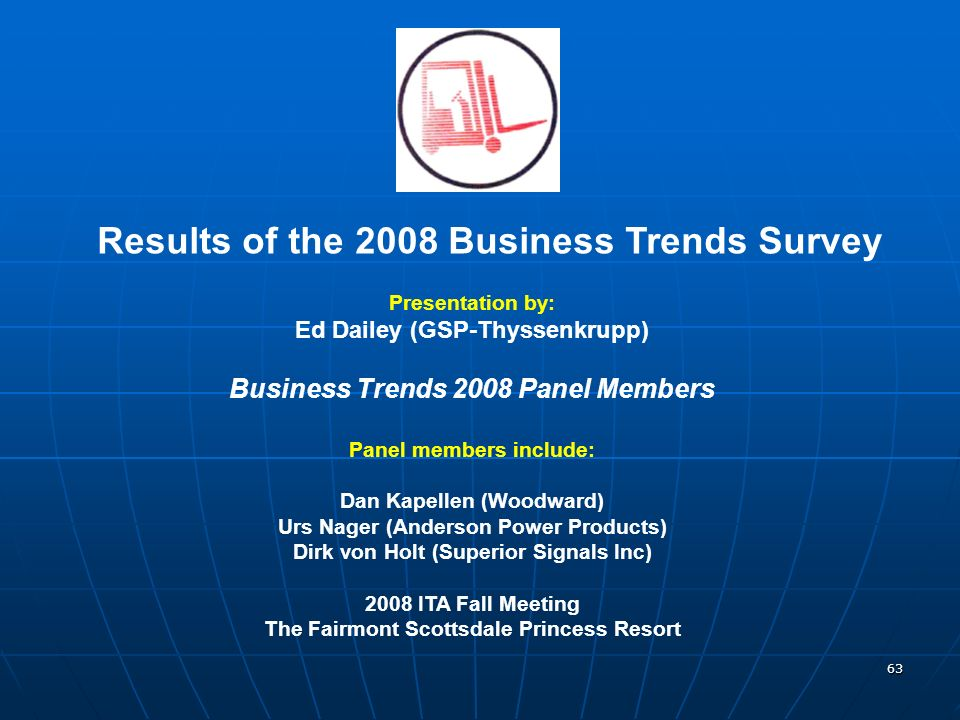 63 Results of the 2008 Business Trends Survey Presentation by: Ed Dailey (GSP-Thyssenkrupp) Business Trends 2008 Panel Members Panel members include: Dan Kapellen (Woodward) Urs Nager (Anderson Power Products) Dirk von Holt (Superior Signals Inc) 2008 ITA Fall Meeting The Fairmont Scottsdale Princess Resort