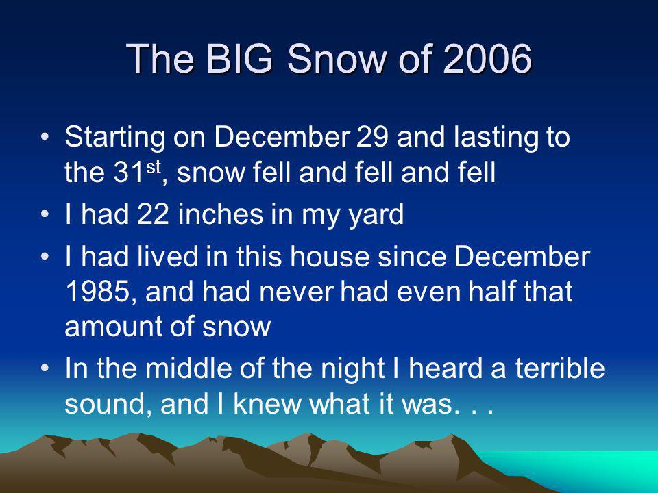 The BIG Snow of 2006 Starting on December 29 and lasting to the 31 st, snow fell and fell and fell I had 22 inches in my yard I had lived in this house since December 1985, and had never had even half that amount of snow In the middle of the night I heard a terrible sound, and I knew what it was...