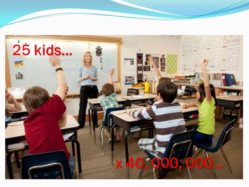 kids... 25 kids... x 40, 000, 000...