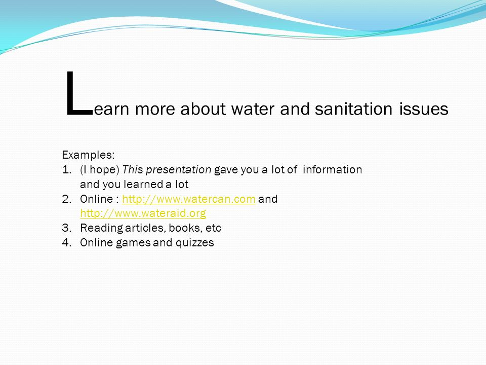 L earn more about water and sanitation issues Examples: 1.(I hope) This presentation gave you a lot of information and you learned a lot 2.Online : http://www.watercan.com and http://www.wateraid.orghttp://www.watercan.com http://www.wateraid.org 3.Reading articles, books, etc 4.Online games and quizzes