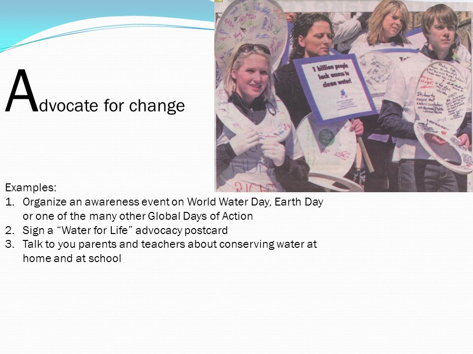 A dvocate for change Examples: 1.Organize an awareness event on World Water Day, Earth Day or one of the many other Global Days of Action 2.Sign a Water for Life advocacy postcard 3.Talk to you parents and teachers about conserving water at home and at school