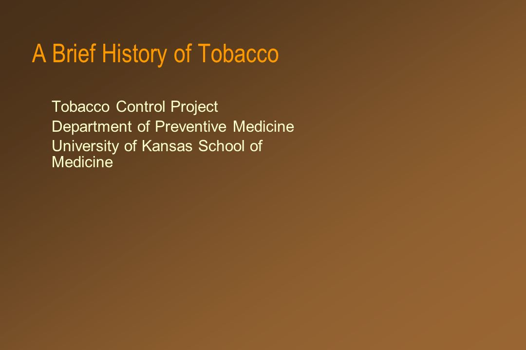 A Brief History of Tobacco Tobacco Control Project Department of Preventive Medicine University of Kansas School of Medicine