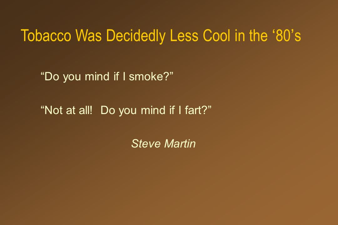 Tobacco Was Decidedly Less Cool in the 80 s Do you mind if I smoke? Not at all! Do you mind if I fart? Steve Martin