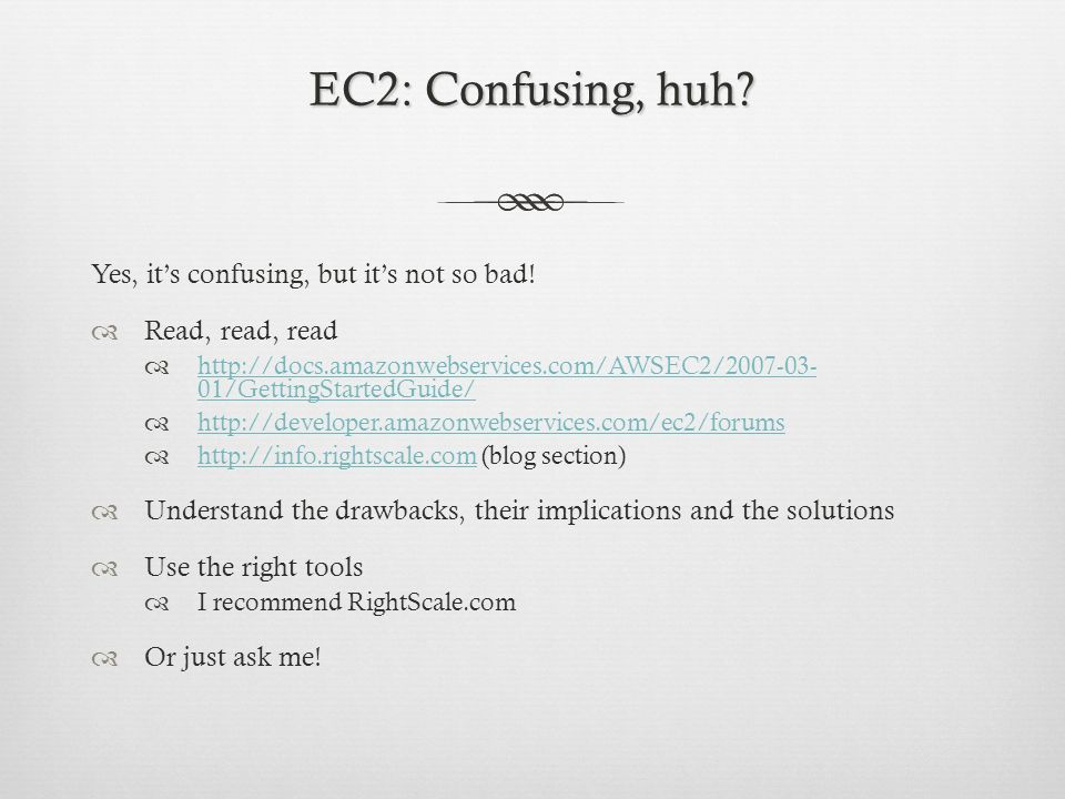 EC2: Confusing, huh? Yes, its confusing, but its not so bad! Read, read, read http://docs.amazonwebservices.com/AWSEC2/2007-03- 01/GettingStartedGuide