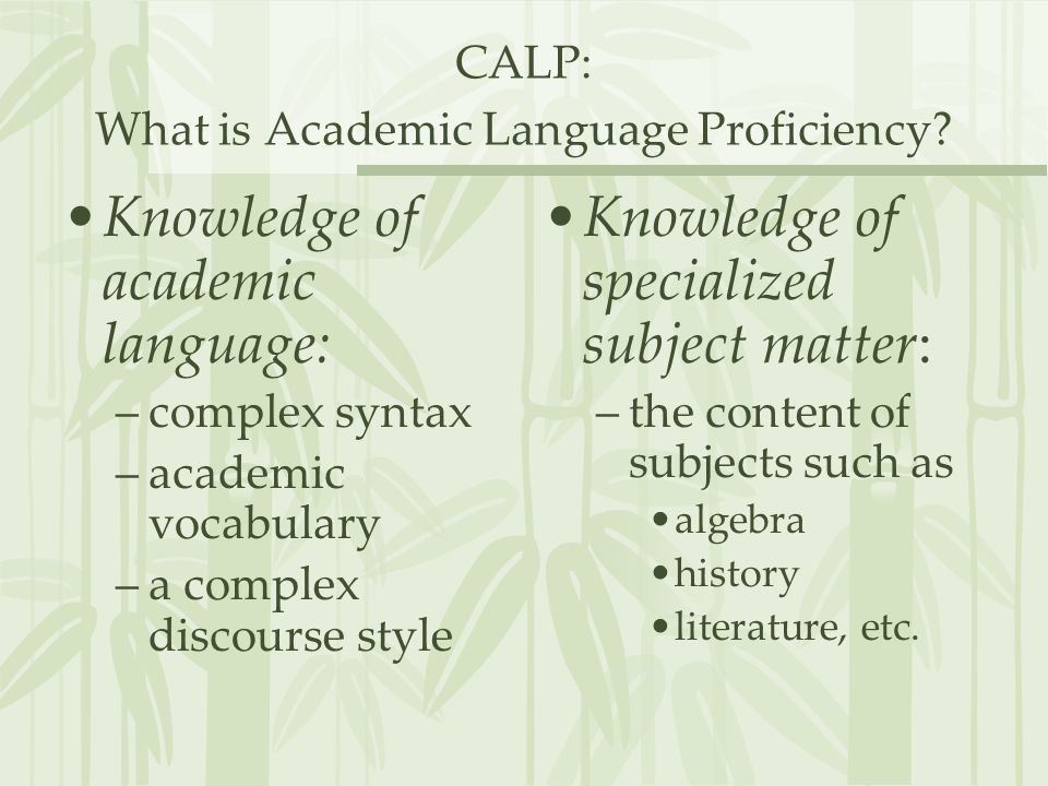 CALP: What is Academic Language Proficiency? Knowledge of academic language: –complex syntax –academic vocabulary –a complex discourse style Knowledge