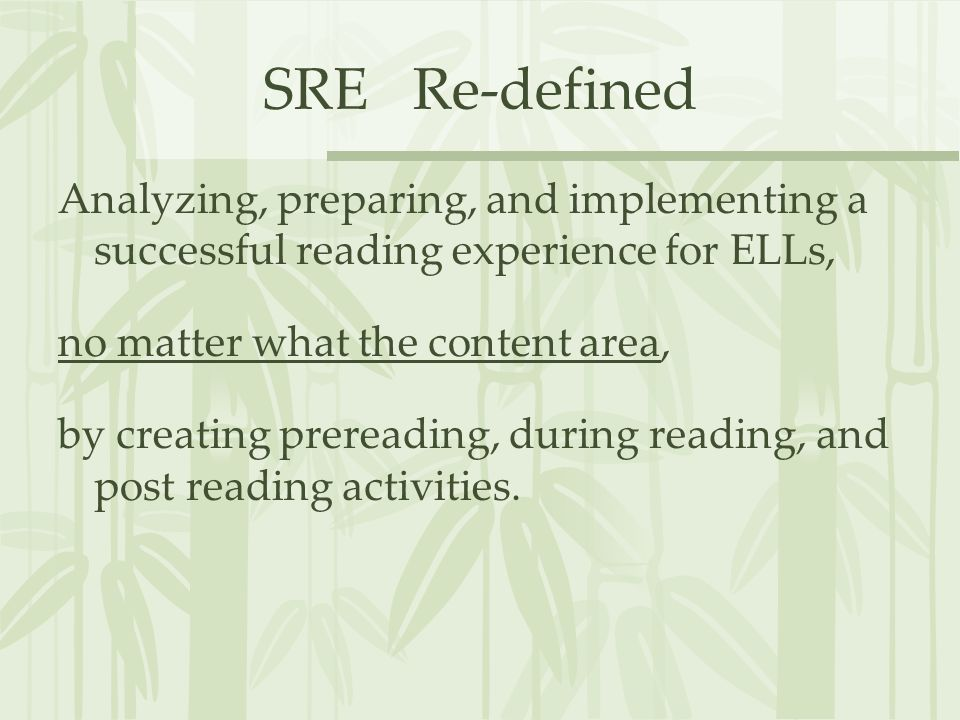 SRE Re-defined Analyzing, preparing, and implementing a successful reading experience for ELLs, no matter what the content area, by creating prereadin