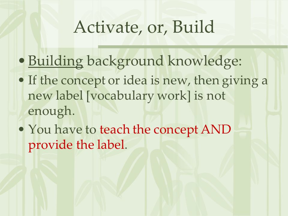 Activate, or, Build Building background knowledge: If the concept or idea is new, then giving a new label [vocabulary work] is not enough. You have to
