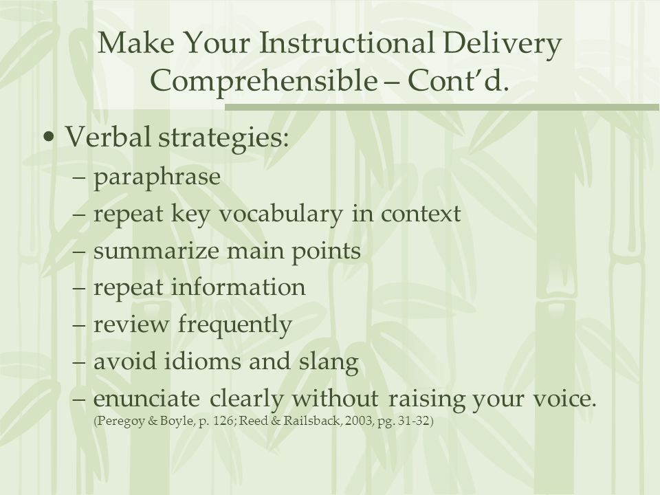 Make Your Instructional Delivery Comprehensible – Contd. Verbal strategies: –paraphrase –repeat key vocabulary in context –summarize main points –repe