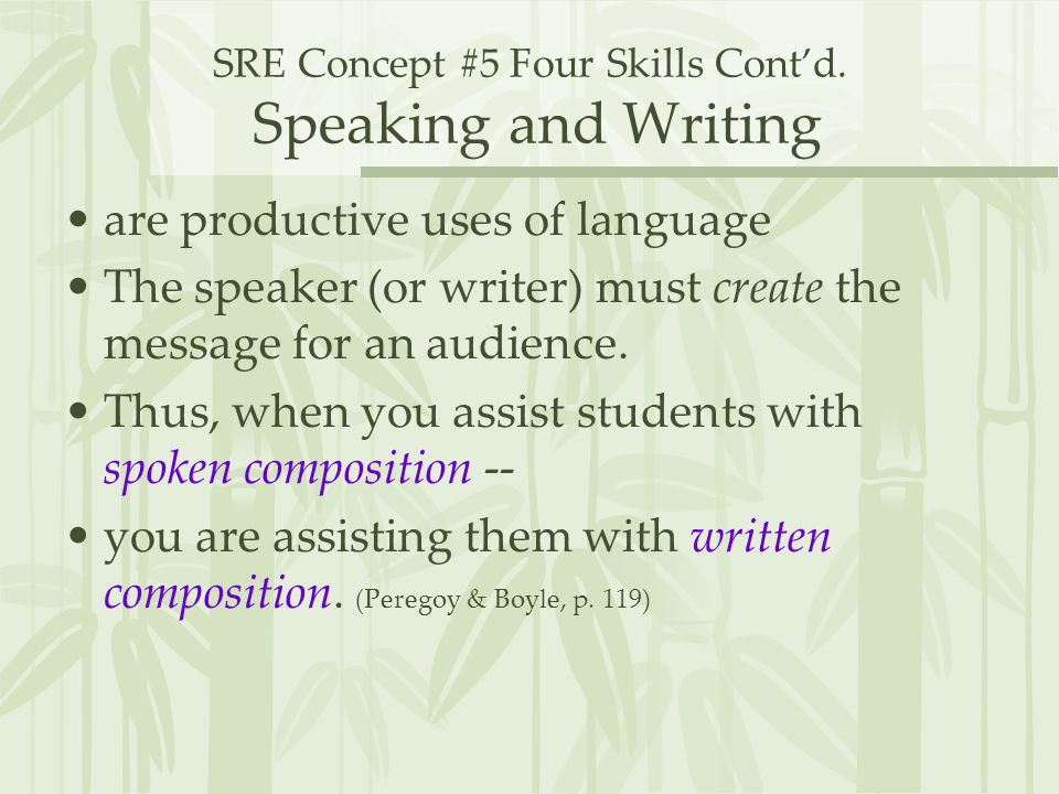 SRE Concept #5 Four Skills Contd. Speaking and Writing are productive uses of language The speaker (or writer) must create the message for an audience