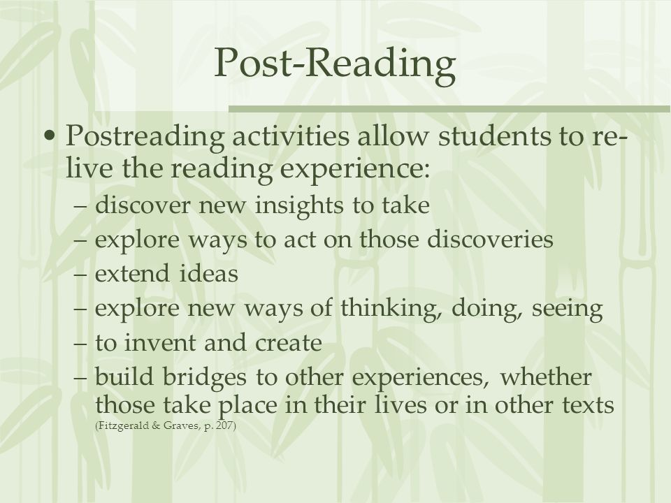 Post-Reading Postreading activities allow students to re- live the reading experience: –discover new insights to take –explore ways to act on those di