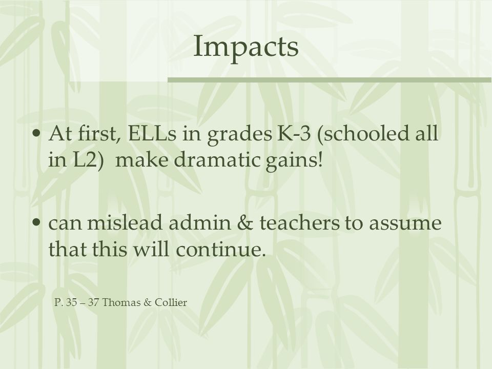 Impacts At first, ELLs in grades K-3 (schooled all in L2) make dramatic gains! can mislead admin & teachers to assume that this will continue. P. 35 –